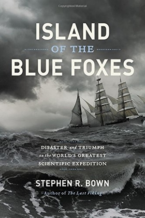 Island of the Blue Foxes: Disaster and Triumph on the World's Greatest Scientific Expedition, by Stephen R. Bown