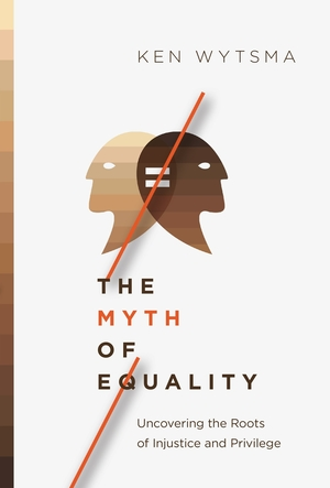 The Myth of Equality: Uncovering the Roots of Injustice and Privilege by Ken Wytsma