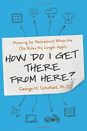 How Do I Get There from Here?: Planning for Retirement When the Old Rules No Longer Apply by George H. Schofield Ph.D.