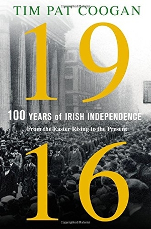 1916: One Hundred Years of Irish Independence: From the Easter Rising to the Present by Tim Pat Coogan