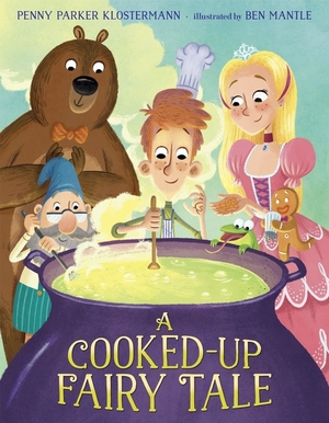 A Cooked-Up Fairy Tale by Penny Parker Klostermann and Ben Mantle