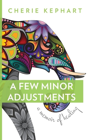A Few Minor Adjustments: A Memoir of Healing by Cherie Kephart
