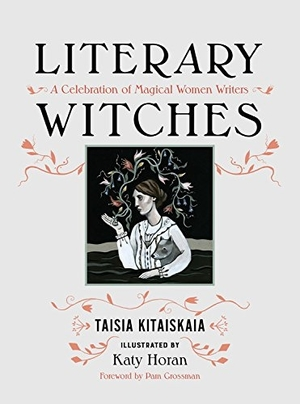 Literary Witches: A Celebration of Magical Women Writers by Taisia Kitaiskaia, illustrated by Katy Horan