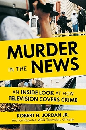 Murder in the News: An Inside Look at How Television Covers Crime by Robert H. Jordan Jr.