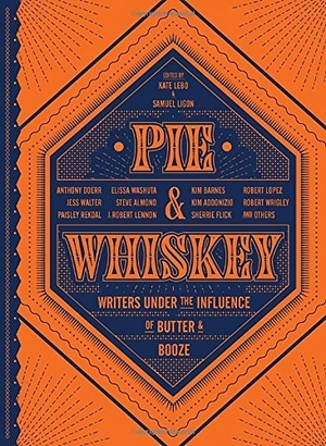 Pie & Whiskey: Writers Under the Influence of Butter and Booze edited by Kate Lebo and Samuel Ligon