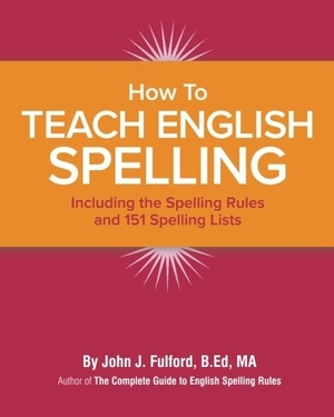 How to Teach English Spelling: Including the Spelling Rules and 151 Spelling Lists by John J. Fulford
