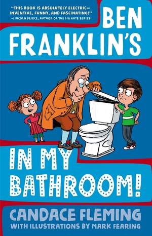 Ben Franklin's in My Bathroom! by Candace Fleming, Illustrations by Mark Fearing