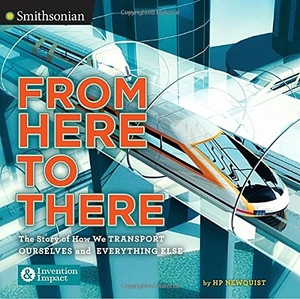 From Here to There: The Story of How We Transport Ourselves and Everything Else by HP Newquist