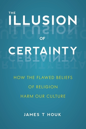 The Illusion of Certainty: How the Flawed Beliefs of Religion Harm Our Culture by James T. Houk