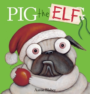 Pig the Elf (Pig the Pug) by Aaron Blabey