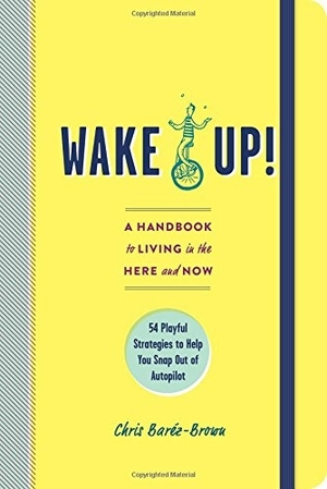 Wake Up!: A Handbook to Living in the Here and Now – 54 Playful Strategies to Help You Snap Out of Autopilot by Chris Baréz-Brown