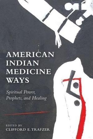 American Indian Medicine Ways: Spiritual Power, Prophets, and Healing edited by Clifford E. Trafzer