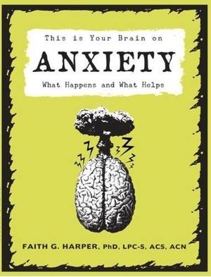 This Is Your Brain on Anxiety: What Happens and What Helps by Faith G. Harper, PhD, LPC-S, ACS, CAN