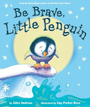 Be Brave, Little Penguin by Giles Andreae, illustrated by Guy Parker-Rees