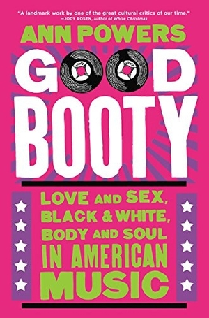 Good Booty: Love and Sex, Black and White, Body and Soul in American Music by Ann Powers