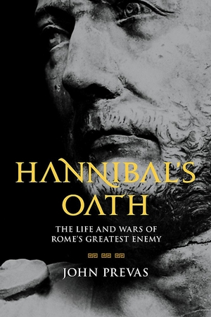 Hannibal's Oath: The Life and Wars of Rome's Greatest Enemy by John Prevas