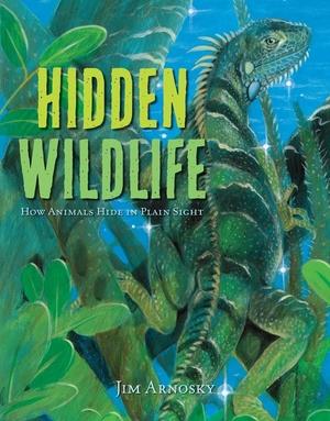 Hidden Wildlife: How Animals Hide in Plain Sight by Jim Arnosky