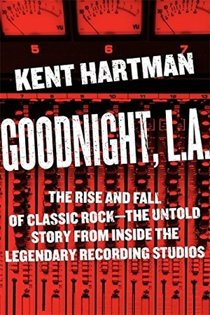 Goodnight, L.A.: The Rise and Fall of Classic Rock – The Untold Story from inside the Legendary Recording Studios by Kent Hartman