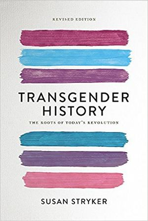 Transgender History, second edition: The Roots of Today's Revolution by Susan Stryker