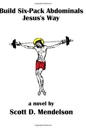 Build Six-Pack Abdominals Jesus's Way by Scott D Mendelson