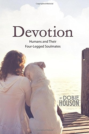 Devotion: Humans and Their Four-Legged Soulmates by Dobie Houson