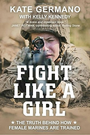 Fight Like a Girl: The Truth Behind How Female Marines are Trained by Kate Germano with Kelly Kennedy