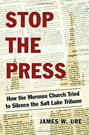 Stop the Press: How the Mormon Church Tried to Silence the Salt Lake Tribune by James W. Ure