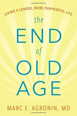 The End of Old Age by Marc E. Agronin M.D.