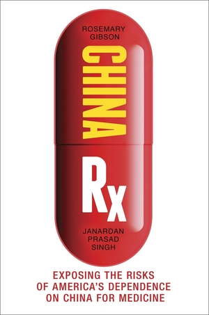 China Rx: Exposing the Risks of America's Dependence on China for Medicine by Rosemary Gibson and Janardan Prasad Singh