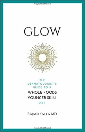 Glow: The Dermatologist's Guide to a Whole Foods Younger Skin Diet by Rajani Katta, M.D.