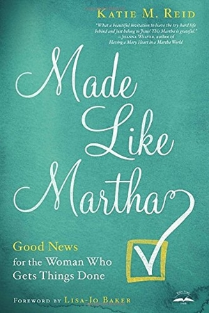 Made Like Martha: Good News for the Woman Who Gets Things Done by Katie M. Reid