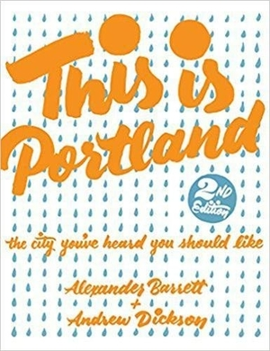 This is Portland: The City You've Heard You Should Like by Alexander Barrett and Andrew Dickson