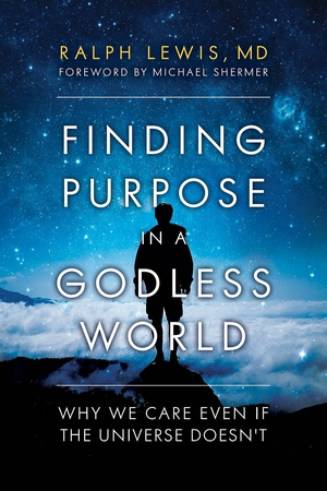 Finding Purpose in a Godless World: Why We Care Even If the Universe Doesn't by Ralph Lewis, MD