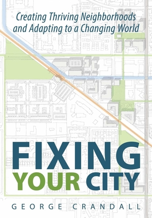 Fixing Your City: Creative Thriving Neighborhoods and Adapting to a Changing World by George Crandall