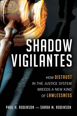 Shadow Vigilantes: How Distrust in the Justice System Breeds a New Kind of Lawlessness by Paul H. Robinson and Sarah M. Robinson