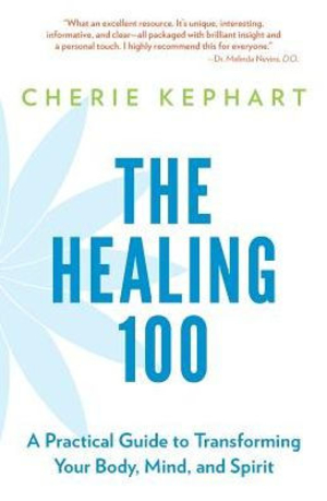 The Healing 100: A Practical Guide to Transforming Your Body, Mind, and Spirit by Cherie Kephart