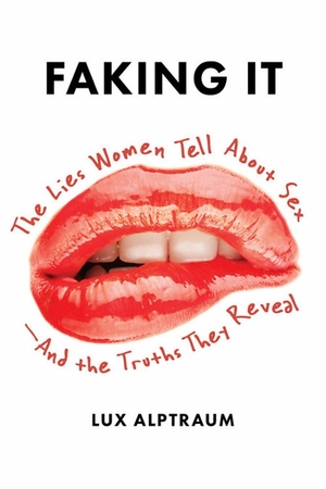 Faking It: The Lies Women Tell about Sex-And the Truths They Reveal by Lux Alptraum